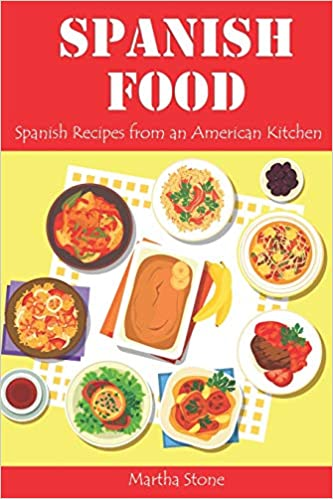 Spanish Food: Spanish Recipes from an American Kitchen: Martha Stone: 9781728917078: Amazon.com: Books