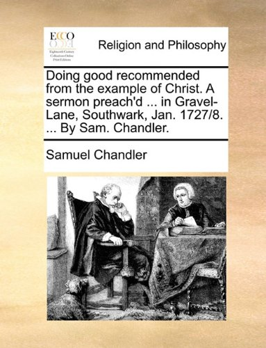 Download Doing good recommended from the example of Christ. A sermon preach'd ... in Gravel-Lane, Southwark, Jan. 1727/8. ... By Sam. Chandler. pdf epub