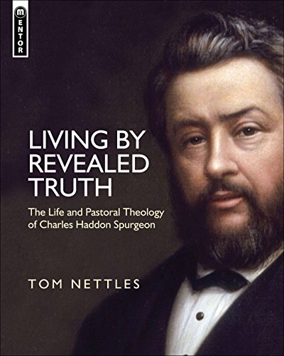 Living By Revealed Truth: The Life and Pastoral Theology of Charles Haddon Spurgeon