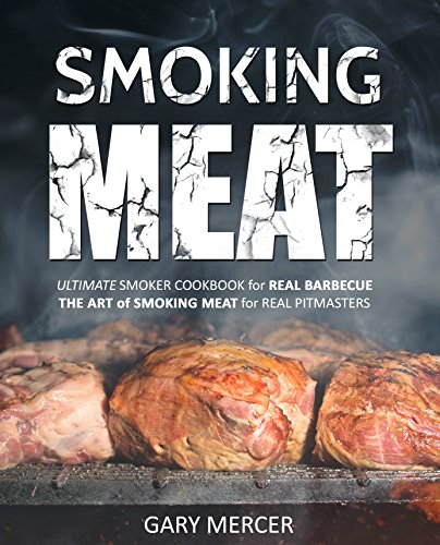 Smoking Meat: Ultimate Smoker Cookbook for Real Barbecue, The Art of Smoking Meat for Real Pitmasters