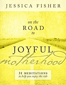 On the Road to Joyful Motherhood: 31 Meditations to Help You Enjoy the Ride by [Fisher, Jessica]