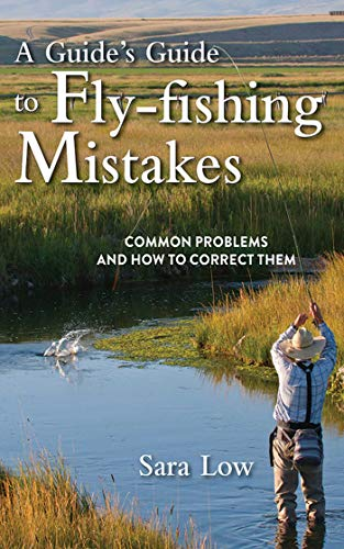 A Guide's Guide to Fly-Fishing Mistakes: Common Problems and How to Correct Them