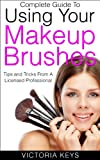 Makeup Tips and Tricks Complete Guide To Using Your Makeup Brushes: Tips and Tricks From A Licensed Professional