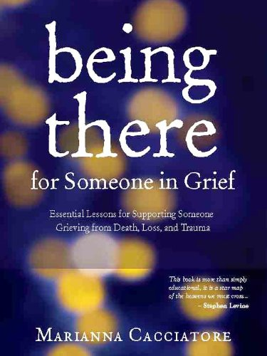 Being There for Someone in Grief: Essential Lessons for Supporting Someone Grieving from Death, Loss and Trauma