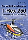 Der Modellhubschrauber T-Rex 250, Stefan Pichel, 3842360800