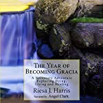 The Year of Becoming Gracia: A Necessary Adventure Exploring Dying, Living and Healing | Riesa Harris