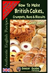 How To Bake British Cakes, Crumpets, Buns & Biscuits (Authentic English Recipes) (Volume 9) Paperback