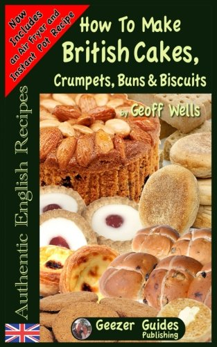 How To Bake British Cakes, Crumpets, Buns & Biscuits (Authentic English Recipes) (Volume 9) by Geoff Wells