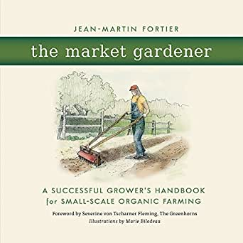 The Market Gardener A Successful Growers Handbook for Small-Scale Organic Farming
