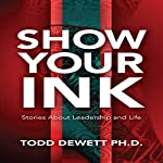 Show Your Ink: Stories About Leadership and Life | Todd Dewett, PhD