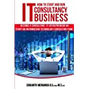 How to Start and Run an IT Consultancy Business: Become a Consultant, IT Entrepreneur or Start an Information Technology Consulting Firm
