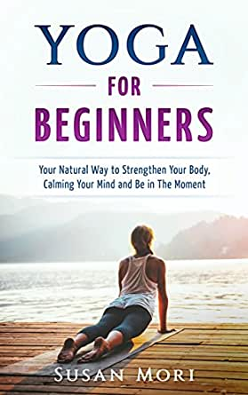 Yoga for Beginners: Your Natural Way to Strengthen Your Body, Calming Your Mind and Be in The Moment (Yoga Poses)