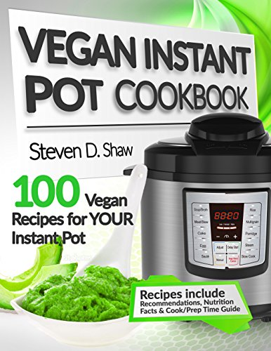 Vegan Instant Pot Cookbook: 100 Vegan Recipes for YOUR Instant Pot by Steven D. Shaw