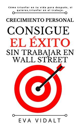 CRECIMIENTO PERSONAL.CONSIGUE EL ÉXITO SIN TRABAJAR EN WALL STREET: Logra tus objetivos.Triunfa en tu vida y, si quieres, en tu trabajo. Aprende a crear tu futuro. (Spanish Edition)