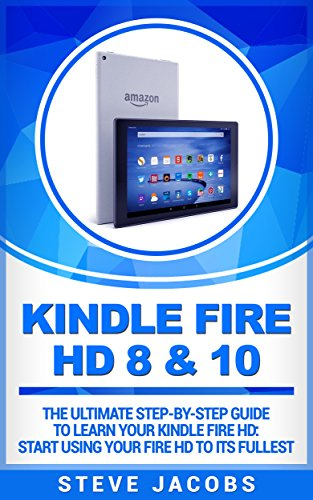 Kindle Fire HD 8 & 10: The Ultimate step-by-step guide to learn your Kindle Fire HD: start using your Fire HD to its fullest (Fire HD 8 & 10, Fire TV, Kindle Fire TV, home tv, digital media)