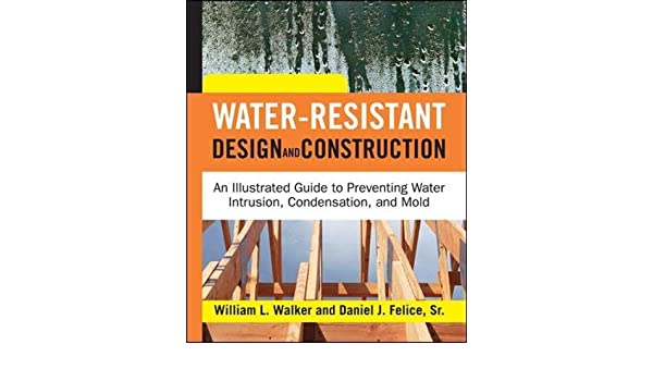 Water resistant design and construction an illustrated guide to water resistant design and construction an illustrated guide to preventing water intrusion condensation and mold william l walker malvernweather Image collections