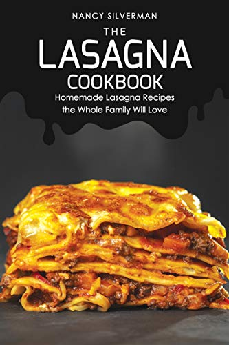 The Lasagna Cookbook: Homemade Lasagna Recipes the Whole Family Will Love by Nancy Silverman