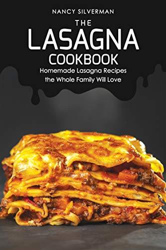 The Lasagna Cookbook: Homemade Lasagna Recipes the Whole Family Will Love