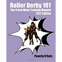Roller Derby 101: The Fresh Meat Training Manual: 2017 Edition