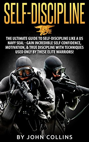 Self-Discipline: The Ultimate Guide to Self-Discipline like a US NAVY SEAL: Gain Incredible Self Confidence, Motivation, & True Discipline with Techniques used only by these Elite Warriors! by [Collins, John]