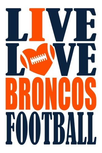 Live Love Broncos Football Journal: A lined notebook for the Denver Broncos fan, 6x9 inches, 200 pages. Live Love Football in navy and I Heart Broncos in orange. (Sports Fan Journals)