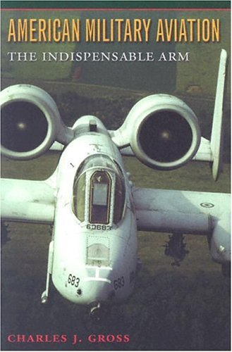American Military Aviation: The Indispensable Arm (Centennial of Flight Series Book 2)