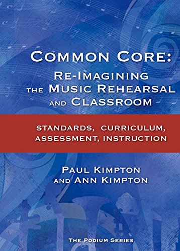Common Core: Re-Imagining the Music Rehearsal and Classroom; Standards, Curriculum, Assessment, -