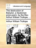 The Destruction of Babylon, a Seatonian Prize Poem, by the Rev Arthur William Trollope, Arthur William Trollope, 1140868993