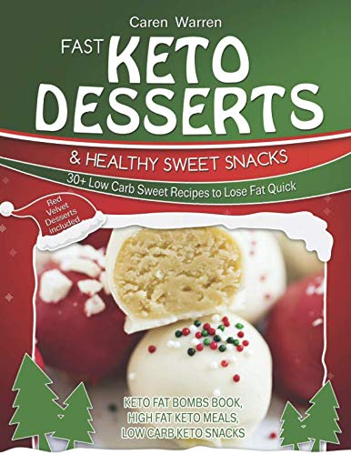 Fast Keto Desserts and Healthy Sweet Snacks: 30+ Low Carb Sweet Recipes to Lose Fat Quick. Perfect Keto Cakes, Keto Fat Bombs for Healthy Eating Meal Prep.(high fat keto meals, low carb keto snacks) by Caren Warren