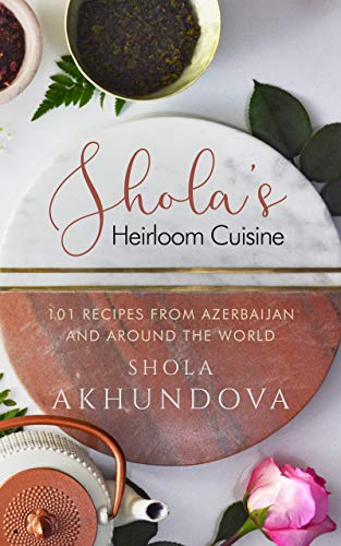 Shola's Heirloom Cuisine: 101 Recipes from Azerbaijan and