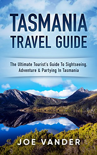 Tasmania Travel Guide: The Ultimate Tourist's Guide To Sightseeing, Adenture & Partying In Tasmania