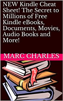 NEW Kindle Cheat Sheet! The Secret to Millions of Free Kindle eBooks, Documents, Movies, Audio Books and More! by [Charles, Marc]