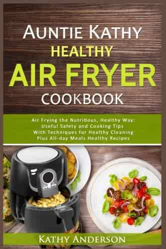 Auntie Kathy Healthy Air Fryer Cookbook: Air Frying the Nutritious, Healthy Way:Useful, Safety and Cooking Tips With Techniques for Healthy Cleaning Plus Healthy Recipes