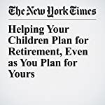 Helping Your Children Plan for Retirement, Even as You Plan for Yours | Alina Tugend