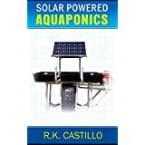 Solar Powered Aquaponics: A Step By Step Guide to Setting Up An Off Grid Aquaponics System For Less Than $500