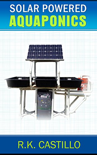 Solar Powered Aquaponics: A Step By Step Guide to Setting Up An Off Grid Aquaponics System For Less Than $500 by [Castillo, R.K.]
