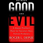 Between Good and Evil: A Master Profiler's Hunt for Society's Most Violent Predators | Roger L. Depue,Susan Schindehette
