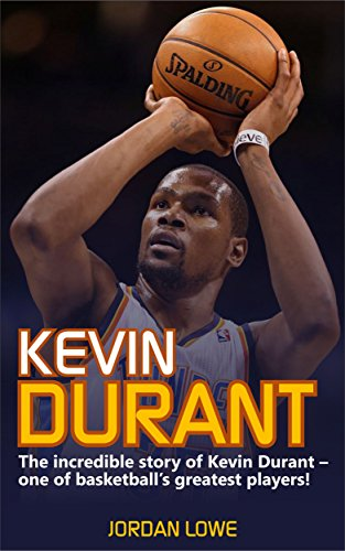 Kevin Durant: The Incredible Story of Kevin Durant - One of Basketball's Greatest Players