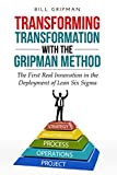 Transforming Transformation with the Gripman Method: The First Real Innovation in the Deployment of Lean Six Sigma