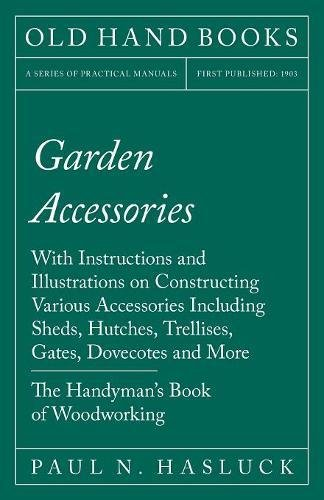 Garden Accessories - With Instructions and Illustrations on Constructing Various Accessories Including Sheds, Hutches, Trellises, Gates, Dovecotes and More - The Handyman