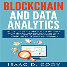 Blockchain Technology and Data Analytics: Digital Economy Financial Framework with Practical Data Analysis and Statistical Guide to Transform and Evolve Any Business Audiobook by Isaac D. Cody Narrated by Kevin Theis