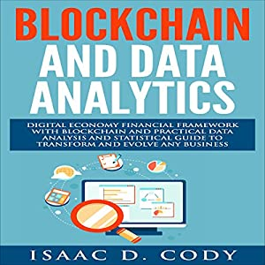 Blockchain Technology and Data Analytics: Digital Economy Financial Framework with Practical Data Analysis and Statistical Guide to Transform and Evolve Any Business Hörbuch von Isaac D. Cody Gesprochen von: Kevin Theis