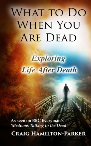 What to Do When You Are Dead: Life After Death, Heaven and the Afterlife: A famous Spiritualist psychic medium explores