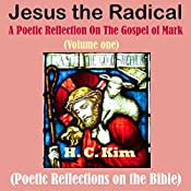 Jesus the Radical: A Poetic Reflection On The Gospel of Mark, Volume One: Poetic Reflections on the Bible | H.C. Kim