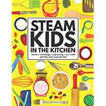 STEAM Kids in the Kitchen: Delicious, Hands-On Science, Technology, Engineering, Art, Math Projects for Kids (STEAM Kids Books) (Volume 3)
