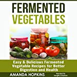 Fermented Vegetables: Easy & Delicious Fermented Vegetable Recipes for Better Digestion and Health: Clean Gut, Book 2 | Amanda Hopkins