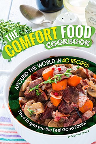 The Comfort Food Cookbook: Around the World in 40 Recipes – Food to give you the Feel Good Factor by Martha Stone
