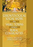Gerontological Social Work in Small Towns and Rural Communities, Sandra S. Butler and Lenard W. Kaye, 0789016923