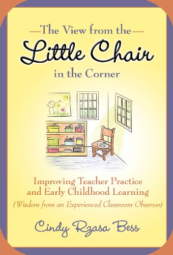 The View from the Little Chair in the Corner: Improving Teacher Practice and Early Childhood Learning (Wisdom from an Experienced Classroom Observer) (Early Childhood Education Series)