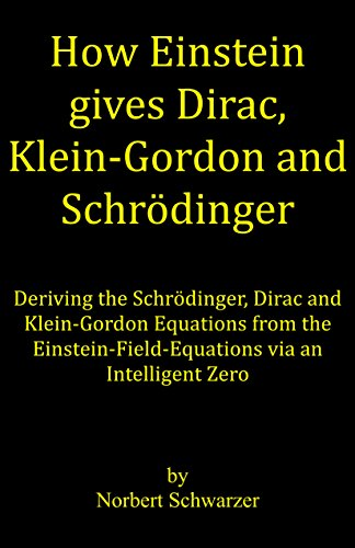 - How Einstein gives Dirac, Klein-Gordon and Schrödinger: Deriving the Schrödinger, Dirac and Klein-Gordon Equations from the Einstein-Field-Equations via an Intelligent Zero